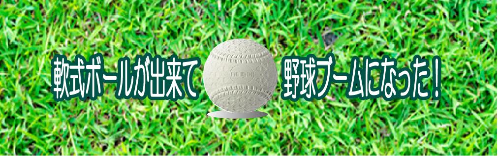 軟式ボールができて野球ブームになった、。ボールの話の記事のタイトル